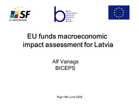 Riga 18th June 2008 EU funds macroeconomic impact assessment for Latvia Alf Vanags BICEPS.