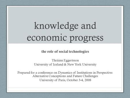 Knowledge and economic progress the role of social technologies Thráinn Eggertsson University of Iceland & New York University Prepared for a conference.