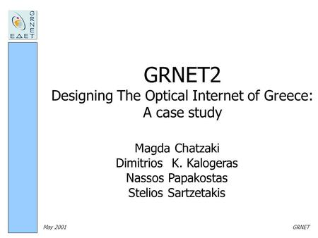 May 2001GRNET GRNET2 Designing The Optical Internet of Greece: A case study Magda Chatzaki Dimitrios K. Kalogeras Nassos Papakostas Stelios Sartzetakis.