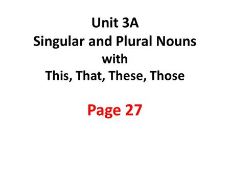Unit 3A Singular and Plural Nouns with This, That, These, Those Page 27.