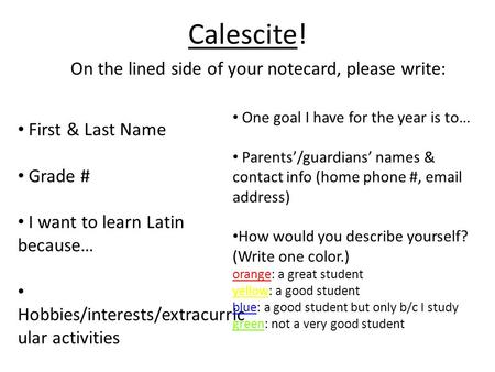 Calescite! On the lined side of your notecard, please write: First & Last Name Grade # I want to learn Latin because… Hobbies/interests/extracurric ular.