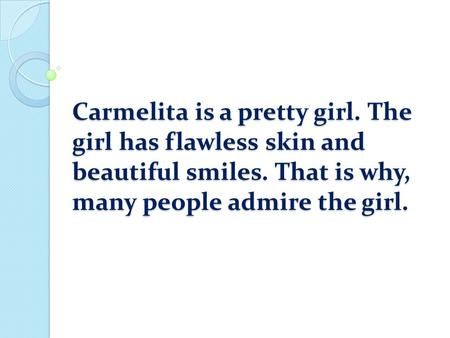 Carmelita is a pretty girl. The girl has flawless skin and beautiful smiles. That is why, many people admire the girl.
