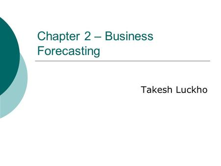 Chapter 2 – Business Forecasting Takesh Luckho. What is Business Forecasting?  Forecasting is about predicting the future as accurately as possible,