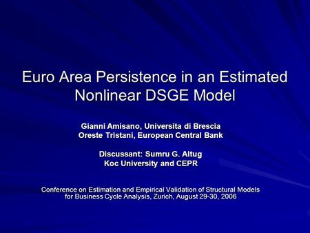 Euro Area Persistence in an Estimated Nonlinear DSGE Model Gianni Amisano, Universita di Brescia Oreste Tristani, European Central Bank Discussant: Sumru.