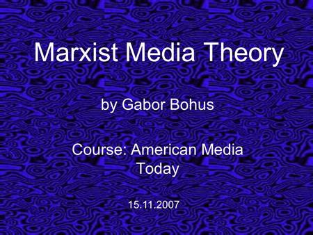 Marxist Media Theory by Gabor Bohus Course: American Media Today 15.11.2007.