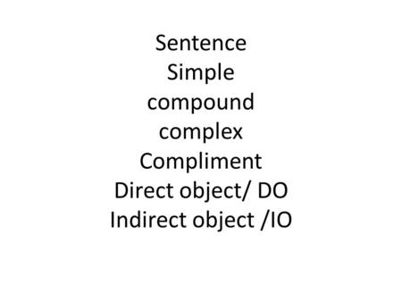 Sentence Simple compound complex Compliment Direct object/ DO Indirect object /IO.