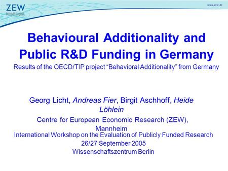 Georg Licht, Andreas Fier, Birgit Aschhoff, Heide Löhlein Centre for European Economic Research (ZEW), Mannheim Behavioural Additionality and Public R&D.