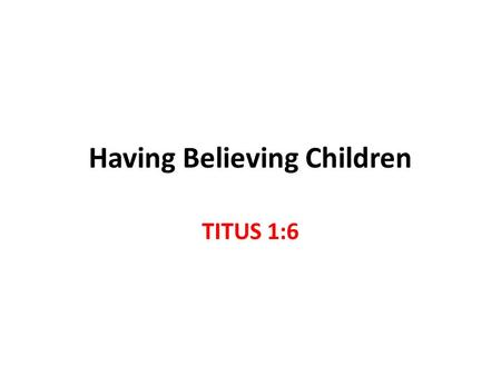 Having Believing Children TITUS 1:6. Titus 1:5-9 Blameless in proven spiritual leadership husband of one wife, having faithful children not accused of.