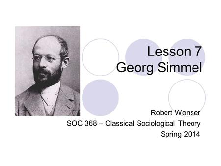 Lesson 7 Georg Simmel Robert Wonser SOC 368 – Classical Sociological Theory Spring 2014.