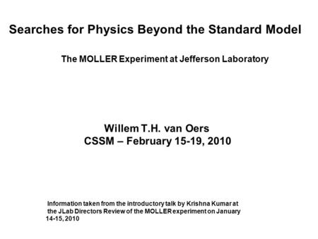 Searches for Physics Beyond the Standard Model The MOLLER Experiment at Jefferson Laboratory Willem T.H. van Oers CSSM – February 15-19, 2010 Information.