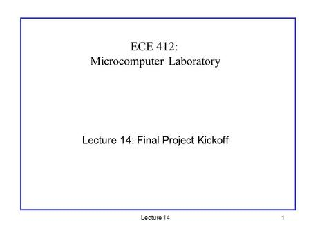 Lecture 141 Lecture 14: Final Project Kickoff ECE 412: Microcomputer Laboratory.