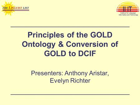 Principles of the GOLD Ontology & Conversion of GOLD to DCIF Presenters: Anthony Aristar, Evelyn Richter.