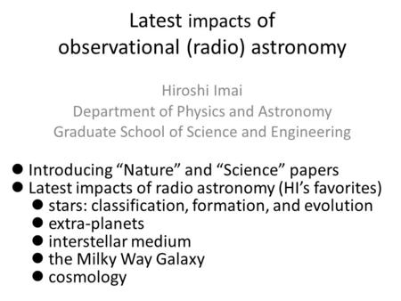 Latest impacts of observational (radio) astronomy Hiroshi Imai Department of Physics and Astronomy Graduate School of Science and Engineering Introducing.