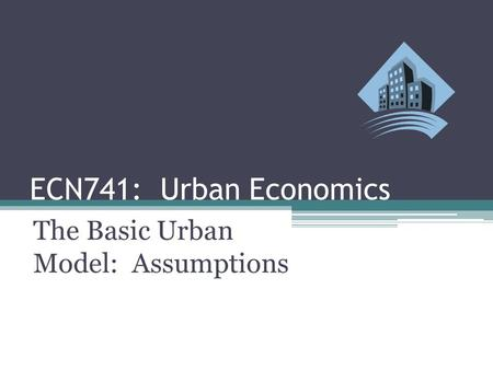 ECN741: Urban Economics The Basic Urban Model: Assumptions.