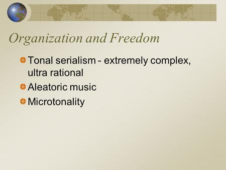 Organization and Freedom Tonal serialism - extremely complex, ultra rational Aleatoric music Microtonality.