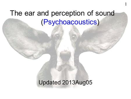 The ear and perception of sound (Psychoacoustics) Updated 2013Aug05 1.