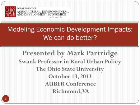 Presented by Mark Partridge Swank Professor in Rural Urban Policy The Ohio State University October 13, 2013 AUBER Conference Richmond, VA Modeling Economic.