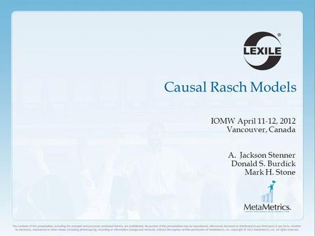 1 Causal Rasch Models IOMW April 11-12, 2012 Vancouver, Canada A.Jackson Stenner Donald S. Burdick Mark H. Stone.