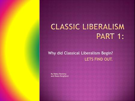 Why did Classical Liberalism Begin? LETS FIND OUT. By Haley Humeny and Riane Borgfjord.