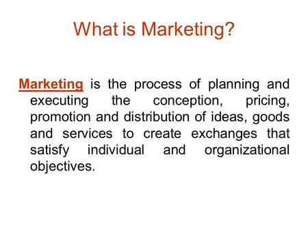 What is Marketing? Marketing is the process of planning and executing the conception, pricing, promotion and distribution of ideas, goods and services.