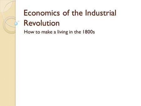 Economics of the Industrial Revolution How to make a living in the 1800s.