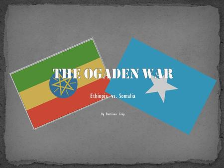 Ethiopia vs. Somalia By Destinee Gray. Who? Ethiopia and Somalia What? The Ogaden War was a conventional conflict between Somalia and Ethiopia over the.