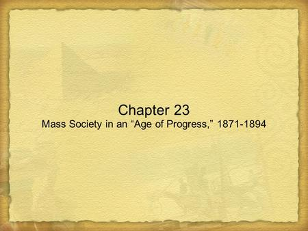 "Chapter 23 Mass Society in an ""Age of Progress,"" 1871-1894."