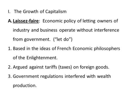 "I. The Growth of Capitalism A.Laissez-faire: Economic policy of letting owners of industry and business operate without interference from government. (""let."