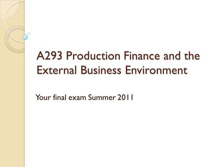 A293 Production Finance and the External Business Environment Your final exam Summer 2011.