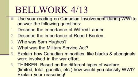 BELLWORK 4/13 Use your reading on Canadian Involvement during WWI to answer the following questions: Describe the importance of Wilfred Laurier. Describe.