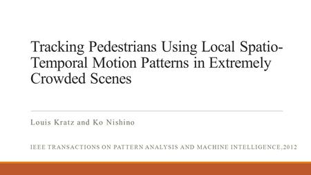 Tracking Pedestrians Using Local Spatio- Temporal Motion Patterns in Extremely Crowded Scenes Louis Kratz and Ko Nishino IEEE TRANSACTIONS ON PATTERN ANALYSIS.