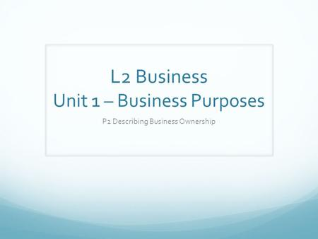 L2 Business Unit 1 – Business Purposes P2 Describing Business Ownership.