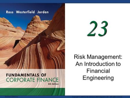 McGraw-Hill/Irwin Copyright © 2008 by The McGraw-Hill Companies, Inc. All rights reserved. 23 Risk Management: An Introduction to Financial Engineering.