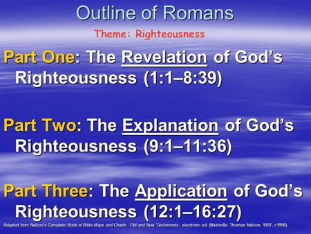 Outline of Romans Part One: The Revelation of God's Righteousness (1:1–8:39) Part Two: The Explanation of God's Righteousness (9:1–11:36) Part Three: The.