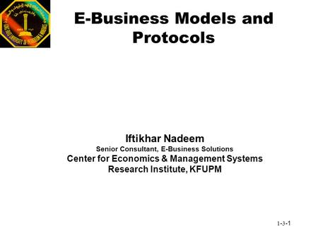 1-3-1 E-Business Models and Protocols Iftikhar Nadeem Senior Consultant, E-Business Solutions Center for Economics & Management Systems Research Institute,