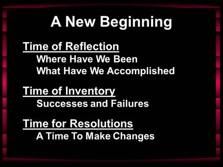 A New Beginning Time of Reflection Where Have We Been What Have We Accomplished Time of Inventory Successes and Failures Time for Resolutions A Time To.