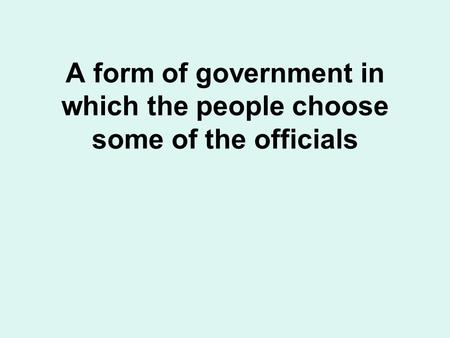 A form of government in which the people choose some of the officials