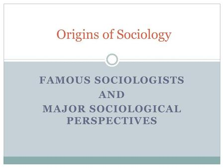 FAMOUS SOCIOLOGISTS AND MAJOR SOCIOLOGICAL PERSPECTIVES Origins of Sociology.