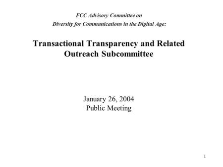 1 FCC Advisory Committee on Diversity for Communications in the Digital Age: Transactional Transparency and Related Outreach Subcommittee January 26, 2004.