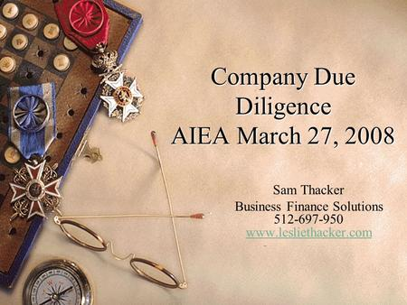 Company Due Diligence AIEA March 27, 2008 Sam Thacker Business Finance Solutions 512-697-950 www.lesliethacker.com www.lesliethacker.com.