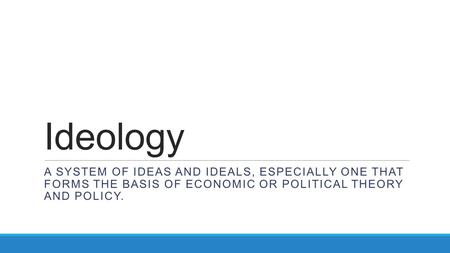 Ideology a system of ideas and ideals, especially one that forms the basis of economic or political theory and policy.