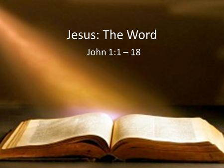 Jesus: The Word John 1:1 – 18.