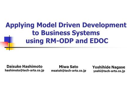 Yoshihide Nagase yoshi@tech-arts.co.jp Applying Model Driven Development to Business Systems using RM-ODP and EDOC Daisuke Hashimoto hashimoto@tech-arts.co.jp.