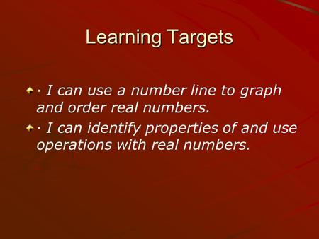 Learning Targets · I can use a number line to graph and order real numbers. · I can identify properties of and use operations with real numbers.