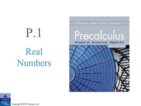 Copyright © 2011 Pearson, Inc. P.1 Real Numbers. Copyright © 2011 Pearson, Inc. Slide P.1 - 2 What you'll learn about Representing Real Numbers Order.
