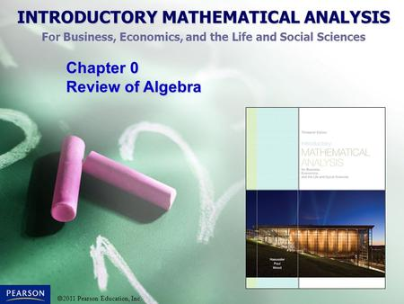 INTRODUCTORY MATHEMATICAL ANALYSIS For Business, Economics, and the Life and Social Sciences  2011 Pearson Education, Inc. Chapter 0 Review of Algebra.