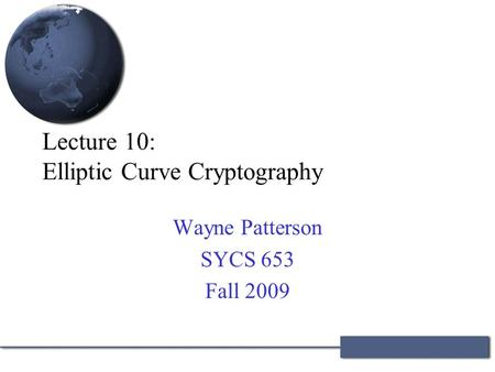 Lecture 10: Elliptic Curve Cryptography Wayne Patterson SYCS 653 Fall 2009.
