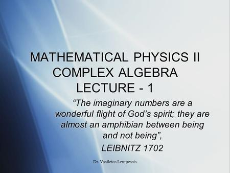 "Dr. Vasileios Lempessis MATHEMATICAL PHYSICS II COMPLEX ALGEBRA LECTURE - 1 ""The imaginary numbers are a wonderful flight of God's spirit; they are almost."