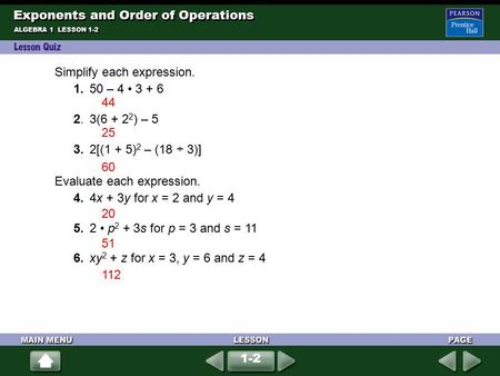ALGEBRA 1 LESSON 1-2 Simplify each expression. 1. 50 – 4 3 + 6 2. 3(6 + 2 2 ) – 5 3. 2[(1 + 5) 2 – (18 ÷ 3)] Evaluate each expression. 4. 4x + 3y for x.