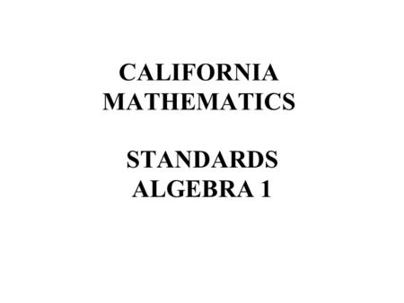 CALIFORNIA MATHEMATICS STANDARDS ALGEBRA 1. 1. Students identify and use the arithmetic properties of subsets of integers, rational, irrational, and real.